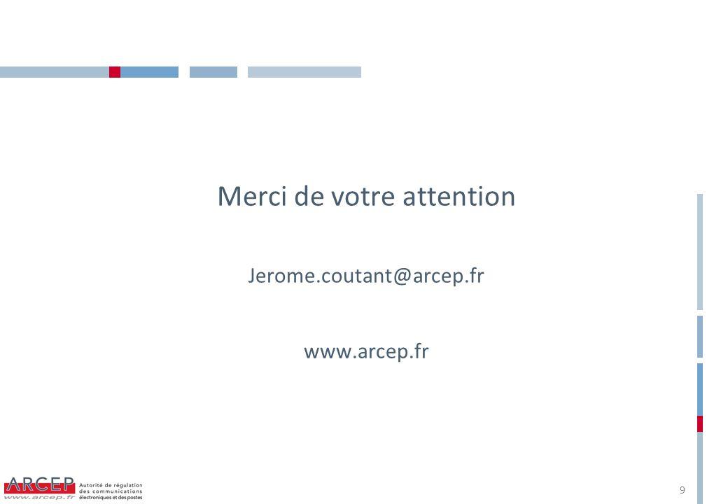 Merci de votre attention Jerome.coutant@arcep.fr www.arcep.fr 9