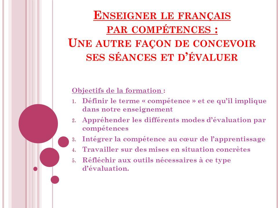 E NSEIGNER LE FRANÇAIS PAR COMPÉTENCES : U NE AUTRE FAÇON DE CONCEVOIR SES SÉANCES ET D ÉVALUER Objectifs de la formation : 1.