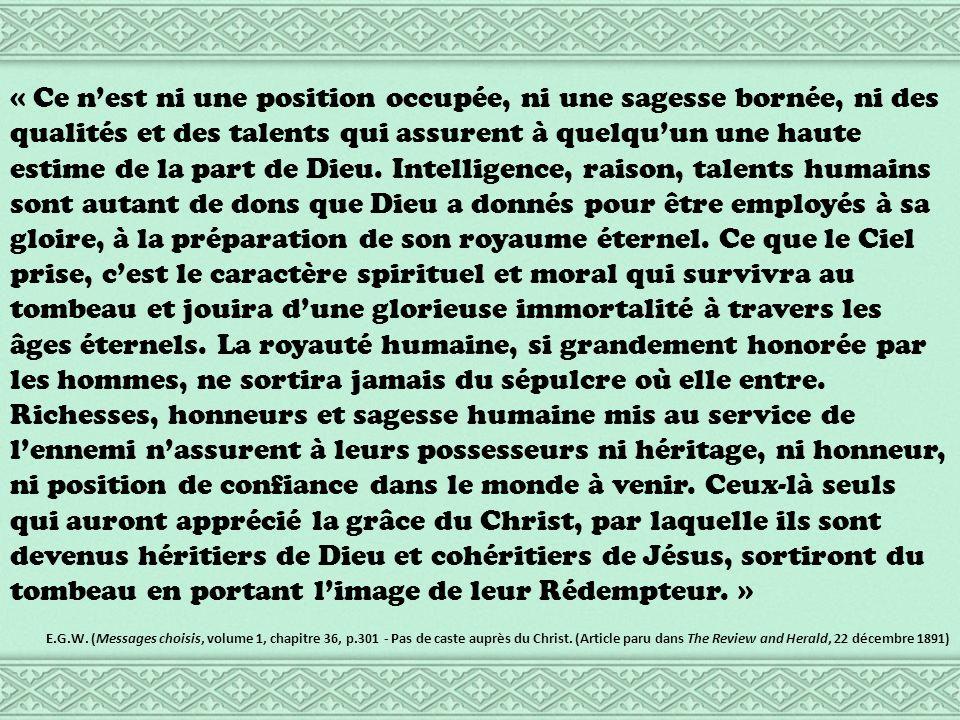 « Ce nest ni une position occupée, ni une sagesse bornée, ni des qualités et des talents qui assurent à quelquun une haute estime de la part de Dieu.