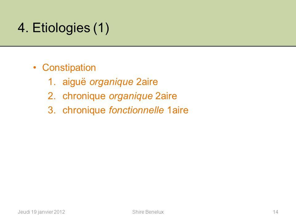 4. Etiologies (1) Constipation 1.aiguë organique 2aire 2.chronique organique 2aire 3.chronique fonctionnelle 1aire Jeudi 19 janvier 201214Shire Benelu