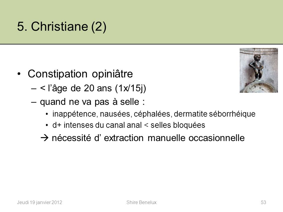 5. Christiane (2) Constipation opiniâtre –< lâge de 20 ans (1x/15j) –quand ne va pas à selle : inappétence, nausées, céphalées, dermatite séborrhéique