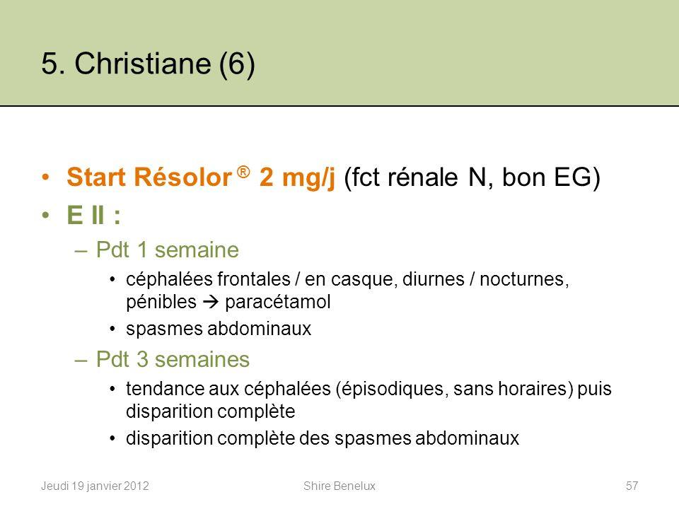 5. Christiane (6) Start Résolor ® 2 mg/j (fct rénale N, bon EG) E II : –Pdt 1 semaine céphalées frontales / en casque, diurnes / nocturnes, pénibles p
