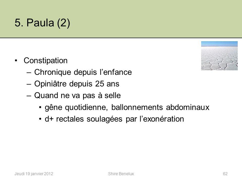 5. Paula (2) Constipation –Chronique depuis lenfance –Opiniâtre depuis 25 ans –Quand ne va pas à selle gêne quotidienne, ballonnements abdominaux d+ r