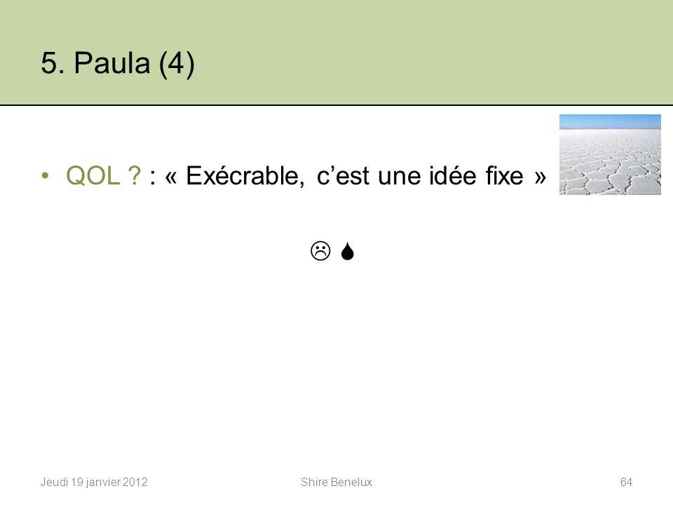 5. Paula (4) QOL ? : « Exécrable, cest une idée fixe » Jeudi 19 janvier 201264Shire Benelux