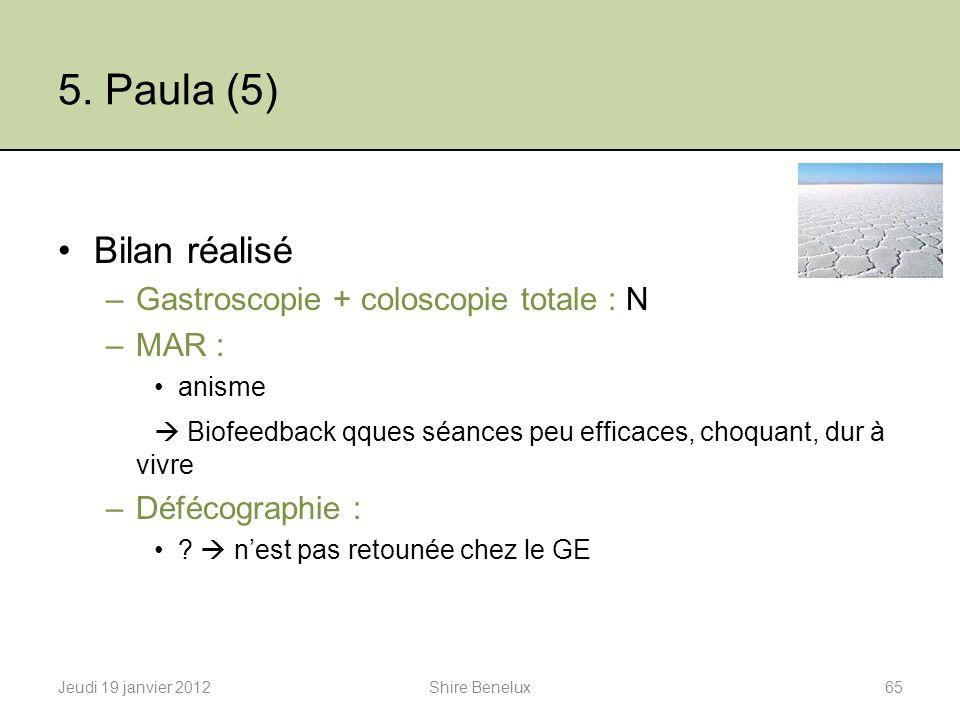 5. Paula (5) Bilan réalisé –Gastroscopie + coloscopie totale : N –MAR : anisme Biofeedback qques séances peu efficaces, choquant, dur à vivre –Défécog