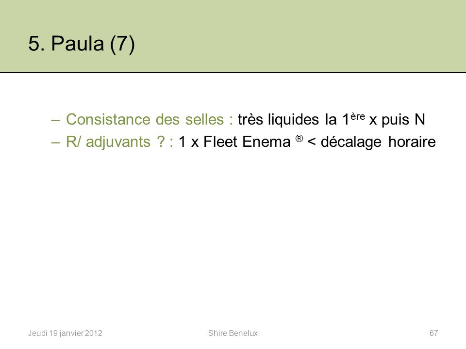 5. Paula (7) –Consistance des selles : très liquides la 1 ère x puis N –R/ adjuvants ? : 1 x Fleet Enema ® < décalage horaire Jeudi 19 janvier 201267S