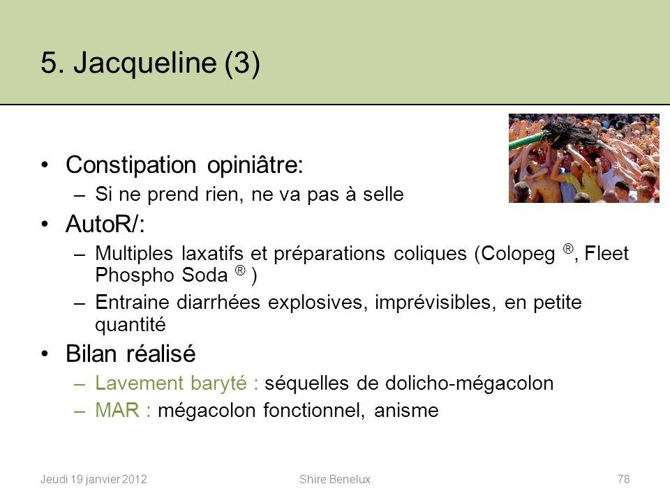 5. Jacqueline (3) Constipation opiniâtre: –Si ne prend rien, ne va pas à selle AutoR/: –Multiples laxatifs et préparations coliques (Colopeg ®, Fleet