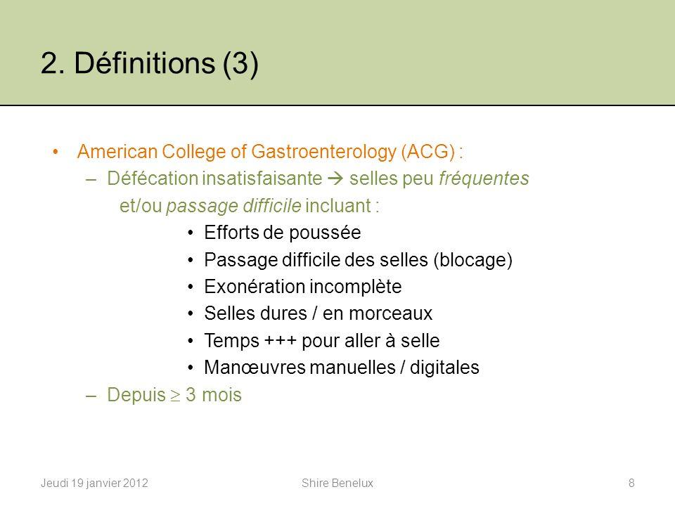 2. Définitions (3) Jeudi 19 janvier 20128Shire Benelux American College of Gastroenterology (ACG) : –Défécation insatisfaisante selles peu fréquentes