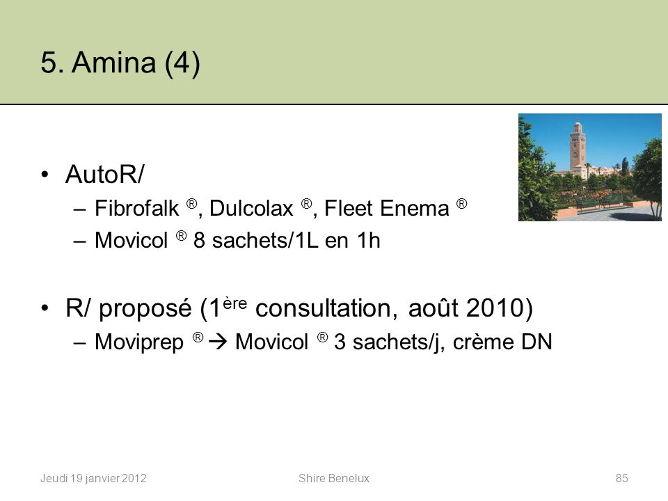 5. Amina (4) AutoR/ –Fibrofalk ®, Dulcolax ®, Fleet Enema ® –Movicol ® 8 sachets/1L en 1h R/ proposé (1 ère consultation, août 2010) –Moviprep ® Movic