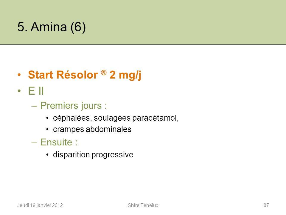 5. Amina (6) Start Résolor ® 2 mg/j E II –Premiers jours : céphalées, soulagées paracétamol, crampes abdominales –Ensuite : disparition progressive Je