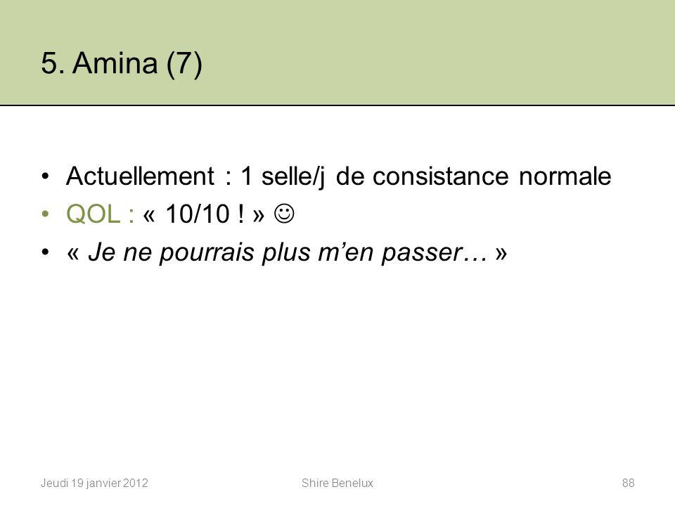 5. Amina (7) Actuellement : 1 selle/j de consistance normale QOL : « 10/10 ! » « Je ne pourrais plus men passer… » Jeudi 19 janvier 201288Shire Benelu
