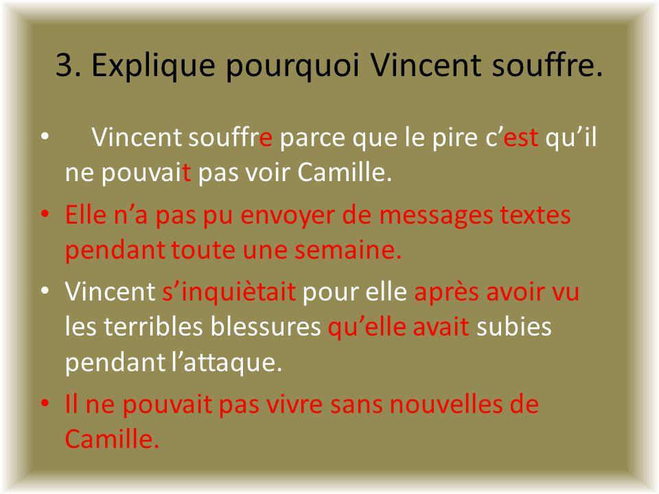 3. Explique pourquoi Vincent souffre. Vincent souffre parce que le pire cest quil ne pouvait pas voir Camille. Elle na pas pu envoyer de messages text