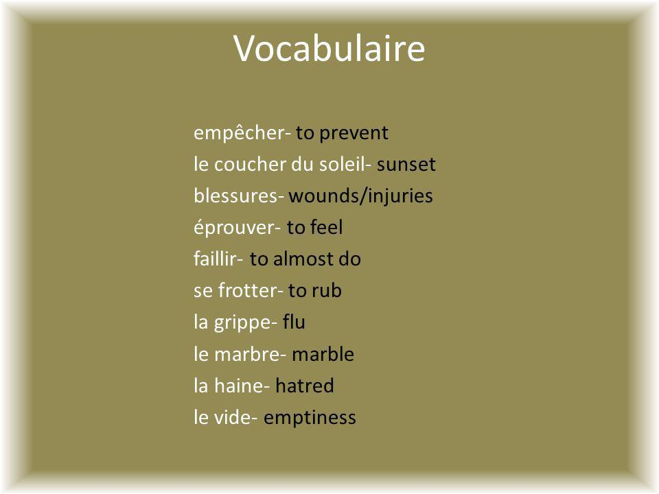 Vocabulaire empêcher- to prevent le coucher du soleil- sunset blessures- wounds/injuries éprouver- to feel faillir- to almost do se frotter- to rub la grippe- flu le marbre- marble la haine- hatred le vide- emptiness