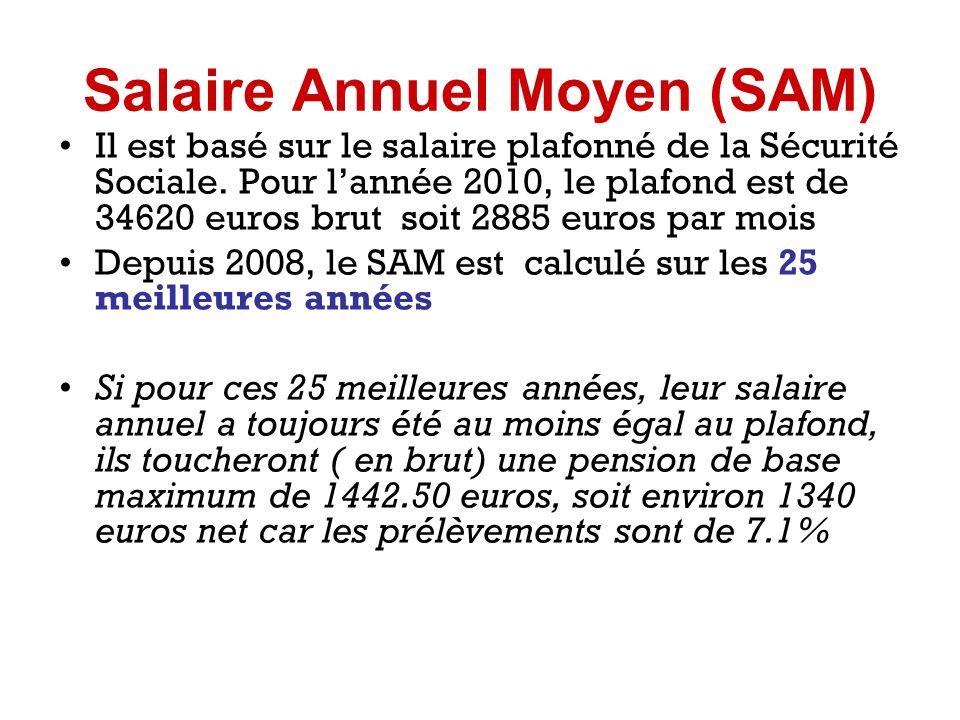Salaire Annuel Moyen (SAM) Il est basé sur le salaire plafonné de la Sécurité Sociale. Pour lannée 2010, le plafond est de 34620 euros brut soit 2885