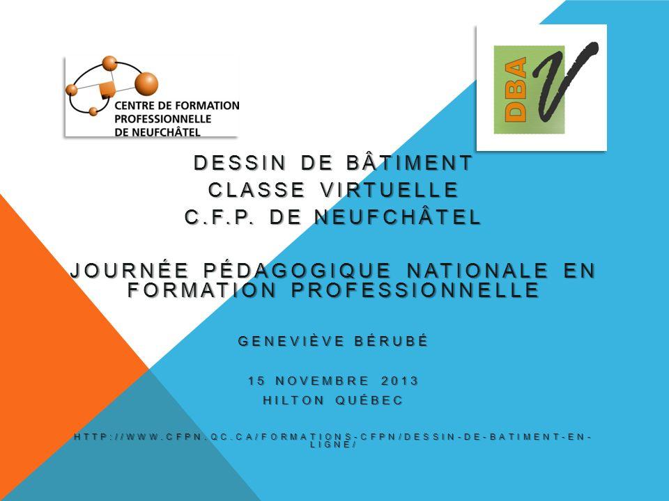 DESSIN DE BÂTIMENT CLASSE VIRTUELLE C.F.P. DE NEUFCHÂTEL JOURNÉE PÉDAGOGIQUE NATIONALE EN FORMATION PROFESSIONNELLE GENEVIÈVE BÉRUBÉ 15 NOVEMBRE 2013
