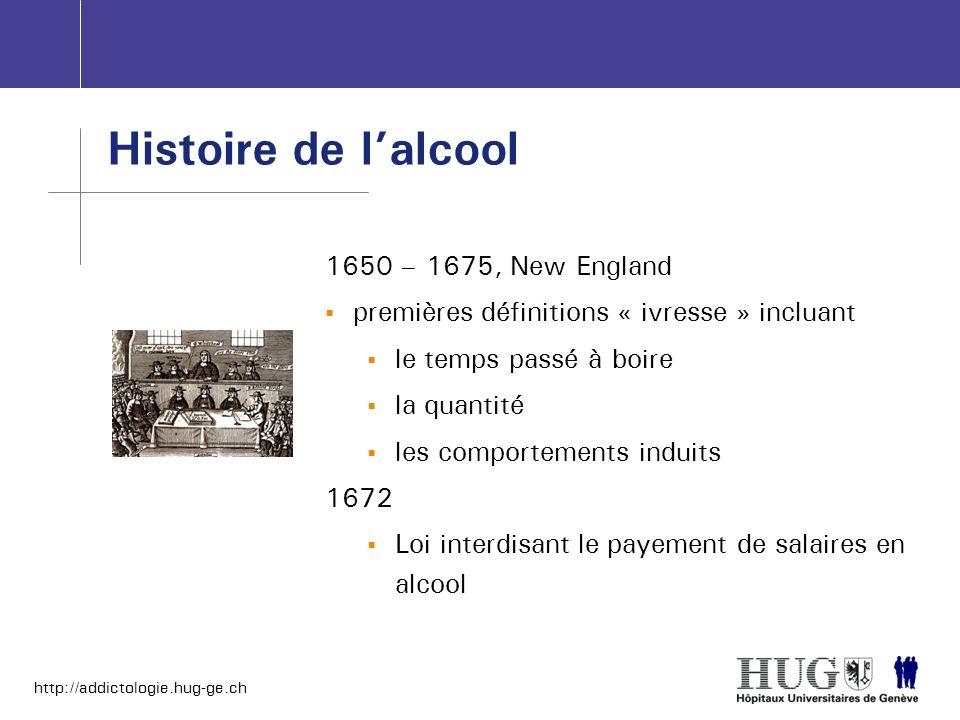 http://addictologie.hug-ge.ch Histoire de lalcool 1650 – 1675, New England premières définitions « ivresse » incluant le temps passé à boire la quanti