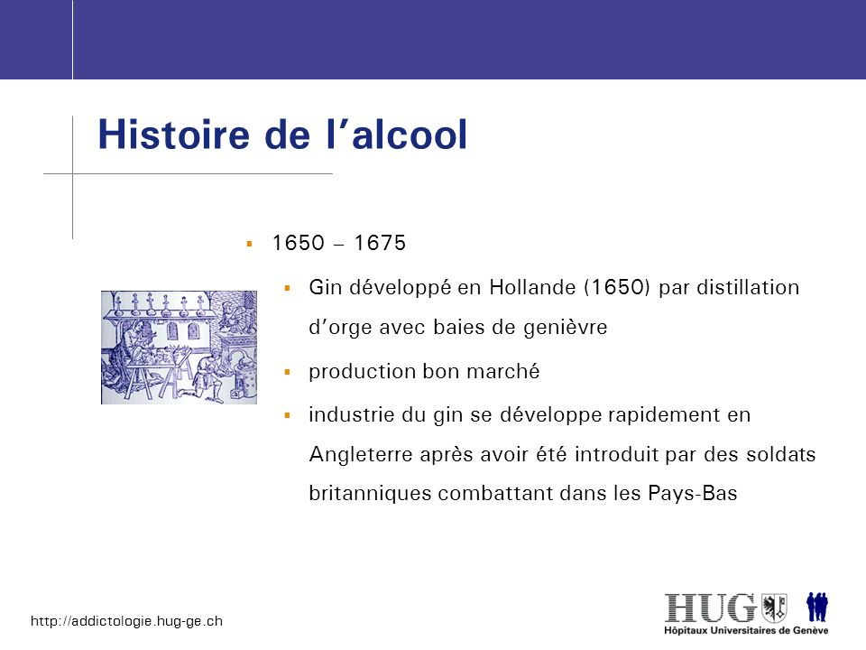 http://addictologie.hug-ge.ch 1650 – 1675 Gin développé en Hollande (1650) par distillation dorge avec baies de genièvre production bon marché industr