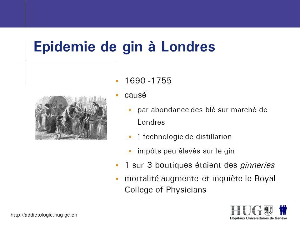 http://addictologie.hug-ge.ch 1690 -1755 causé par abondance des blé sur marché de Londres technologie de distillation impôts peu élevés sur le gin 1