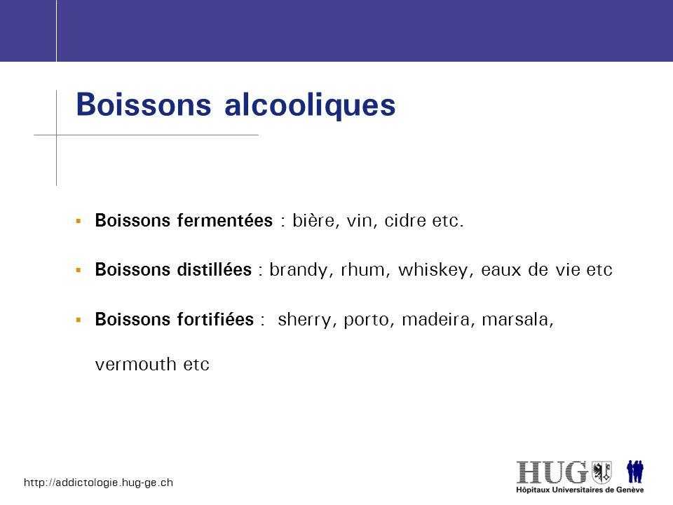 http://addictologie.hug-ge.ch Boissons fermentées : bière, vin, cidre etc. Boissons distillées : brandy, rhum, whiskey, eaux de vie etc Boissons forti