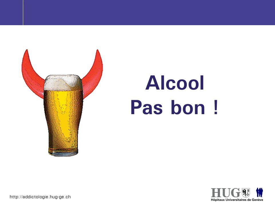 http://addictologie.hug-ge.ch Alcool Pas bon !