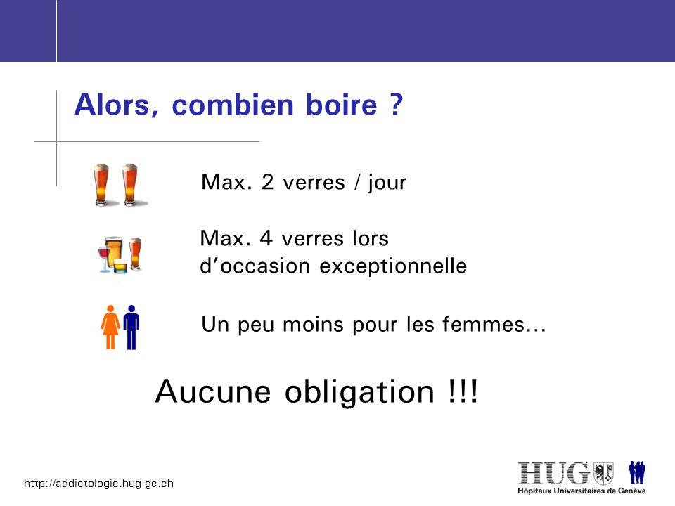 http://addictologie.hug-ge.ch Alors, combien boire ? Max. 2 verres / jour Max. 4 verres lors doccasion exceptionnelle Un peu moins pour les femmes… Au