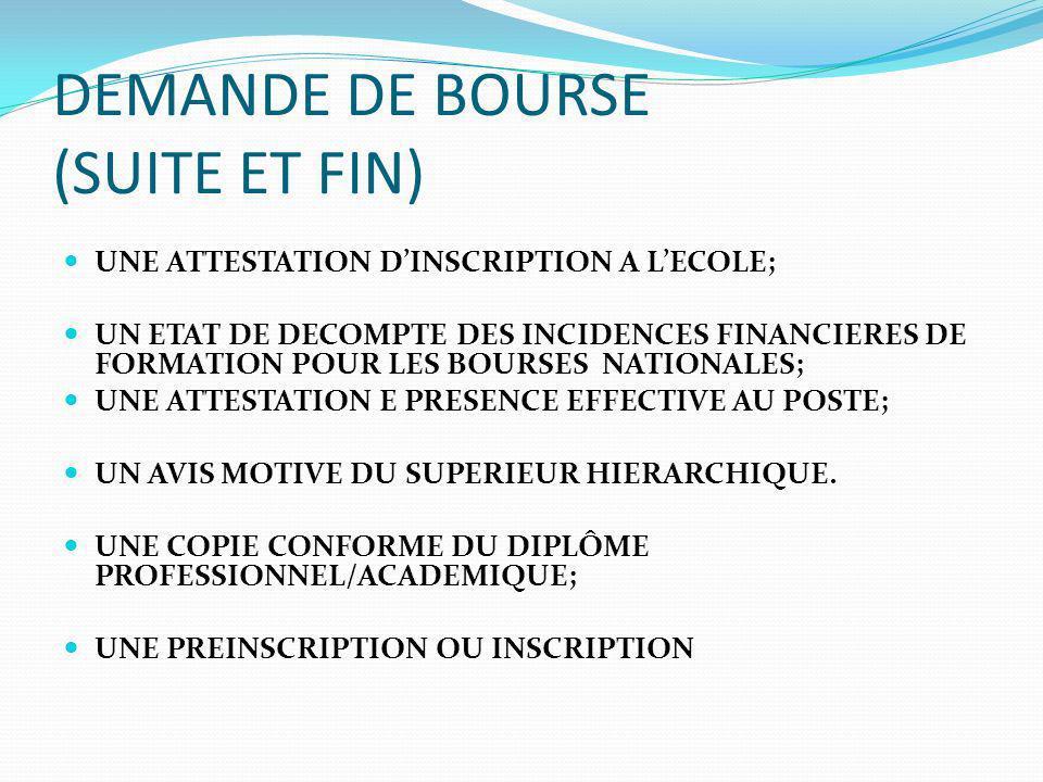DEMANDE DE BOURSE (SUITE ET FIN) UNE ATTESTATION DINSCRIPTION A LECOLE; UN ETAT DE DECOMPTE DES INCIDENCES FINANCIERES DE FORMATION POUR LES BOURSES NATIONALES; UNE ATTESTATION E PRESENCE EFFECTIVE AU POSTE; UN AVIS MOTIVE DU SUPERIEUR HIERARCHIQUE.