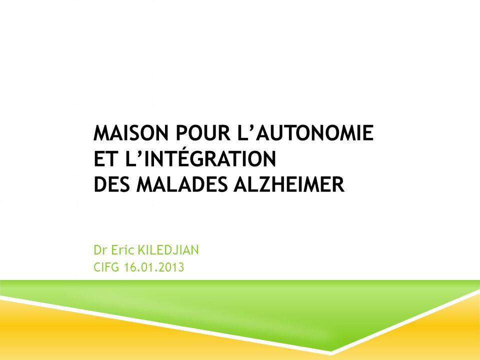 MAISON POUR LAUTONOMIE ET LINTÉGRATION DES MALADES ALZHEIMER Dr Eric KILEDJIAN CIFG 16.01.2013