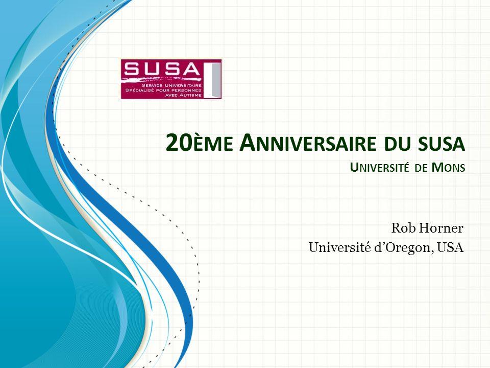20 ÈME A NNIVERSAIRE DU SUSA U NIVERSITÉ DE M ONS Rob Horner Université dOregon, USA