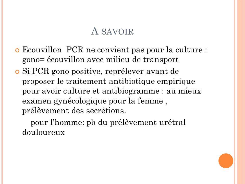 A SAVOIR Ecouvillon PCR ne convient pas pour la culture : gono= écouvillon avec milieu de transport Si PCR gono positive, reprélever avant de proposer