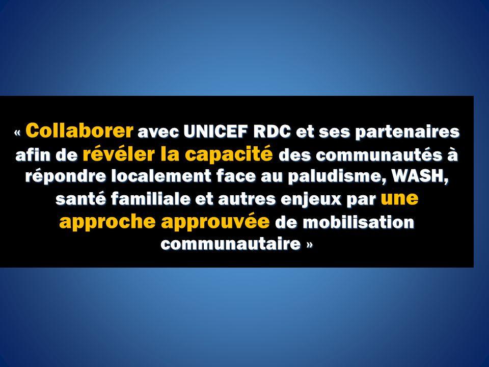 « avec UNICEF RDC et ses partenaires afin de des communautés à répondre localement face au paludisme, WASH, santé familiale et autres enjeux par de mobilisation communautaire » « Collaborer avec UNICEF RDC et ses partenaires afin de révéler la capacité des communautés à répondre localement face au paludisme, WASH, santé familiale et autres enjeux par une approche approuvée de mobilisation communautaire »