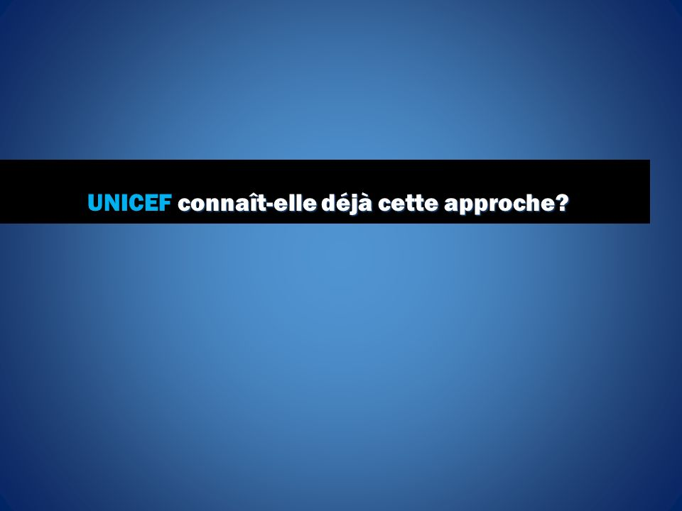 connaît-elle déjà cette approche? UNICEF connaît-elle déjà cette approche?