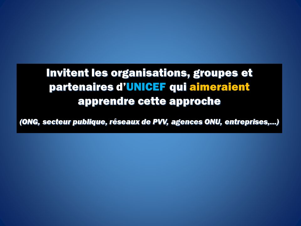 Invitent les organisations, groupes et partenaires qui apprendre cette approche Invitent les organisations, groupes et partenaires dUNICEF qui aimeraient apprendre cette approche (ONG, secteur publique, réseaux de PVV, agences ONU, entreprises,…)