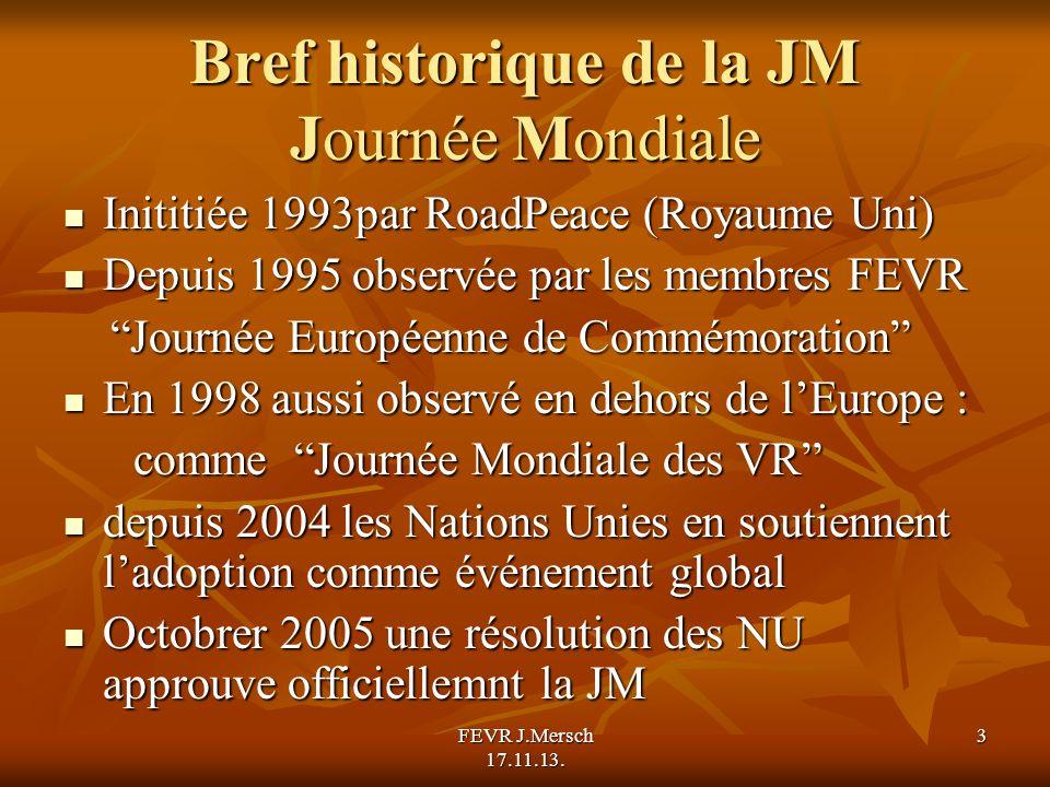 Bref historique de la JM Journée Mondiale Inititiée 1993par RoadPeace (Royaume Uni) Inititiée 1993par RoadPeace (Royaume Uni) Depuis 1995 observée par les membres FEVR Depuis 1995 observée par les membres FEVR Journée Européenne de Commémoration Journée Européenne de Commémoration En 1998 aussi observé en dehors de lEurope : En 1998 aussi observé en dehors de lEurope : comme Journée Mondiale des VR comme Journée Mondiale des VR depuis 2004 les Nations Unies en soutiennent ladoption comme événement global depuis 2004 les Nations Unies en soutiennent ladoption comme événement global Octobrer 2005 une résolution des NU approuve officiellemnt la JM Octobrer 2005 une résolution des NU approuve officiellemnt la JM FEVR J.Mersch 17.11.13.