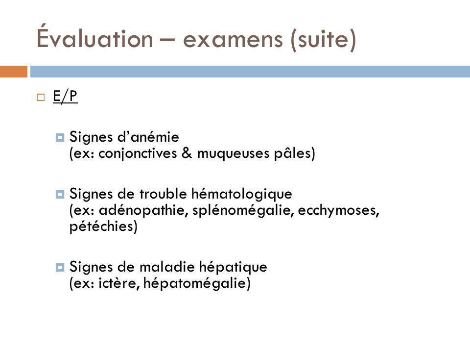 Évaluation – examens (suite) E/P Signes danémie (ex: conjonctives & muqueuses pâles) Signes de trouble hématologique (ex: adénopathie, splénomégalie,