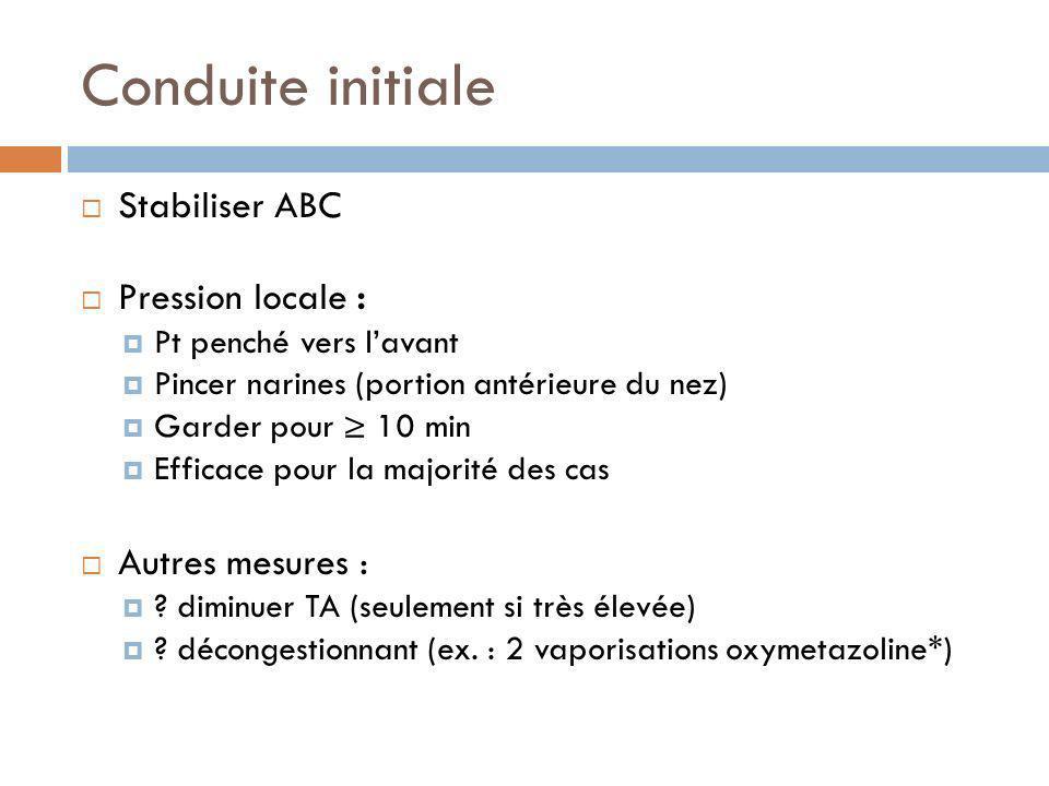 Conduite initiale Stabiliser ABC Pression locale : Pt penché vers lavant Pincer narines (portion antérieure du nez) Garder pour 10 min Efficace pour l