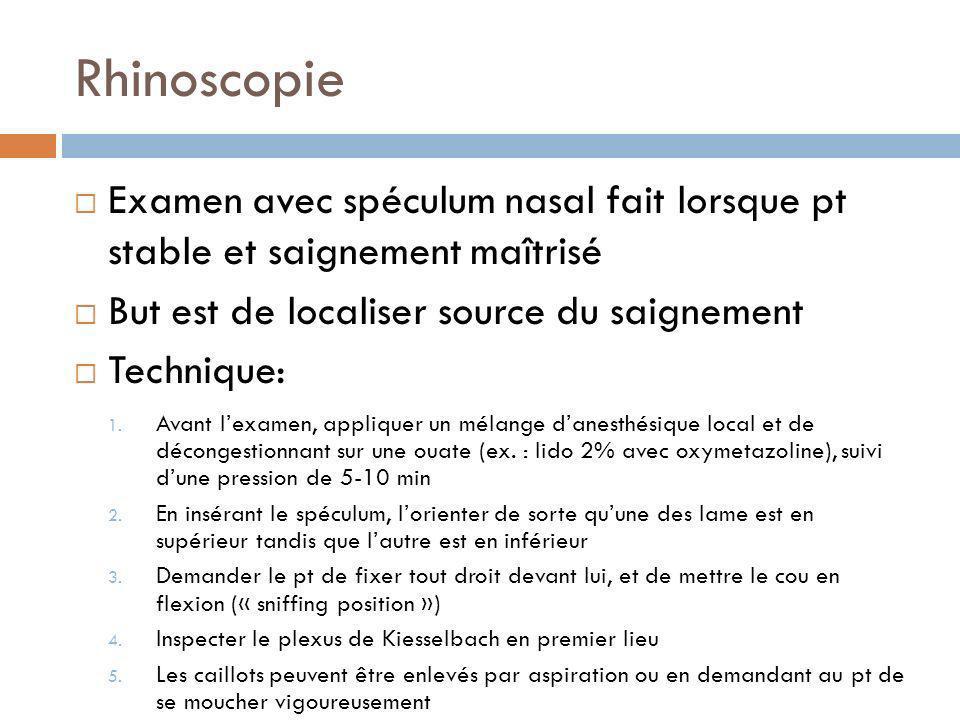 Rhinoscopie Examen avec spéculum nasal fait lorsque pt stable et saignement maîtrisé But est de localiser source du saignement Technique: 1. Avant lex