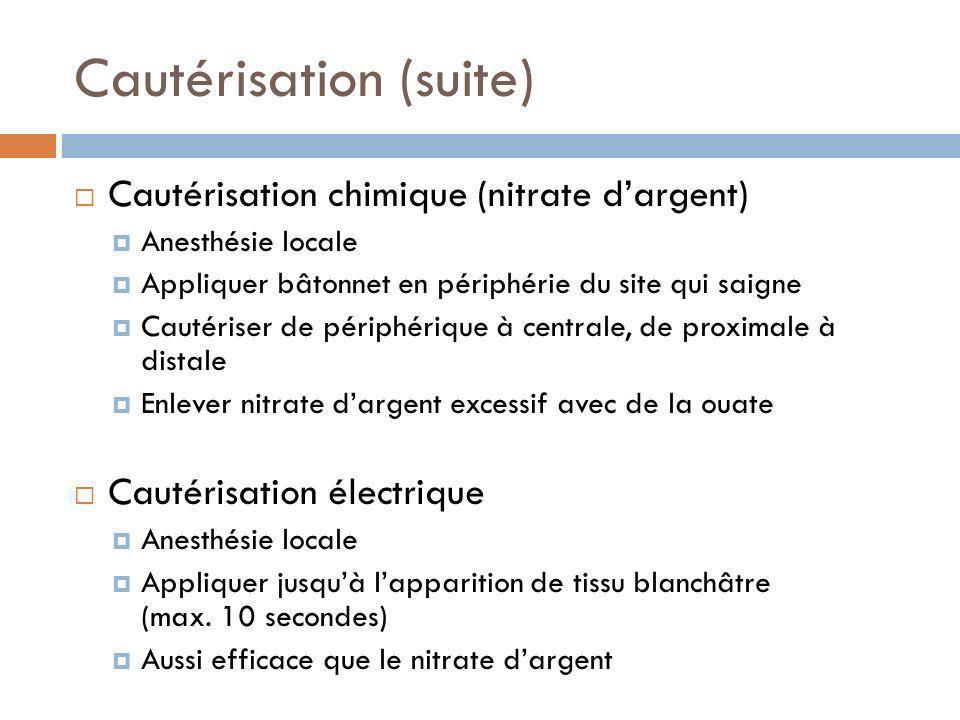 Cautérisation (suite) Cautérisation chimique (nitrate dargent) Anesthésie locale Appliquer bâtonnet en périphérie du site qui saigne Cautériser de pér