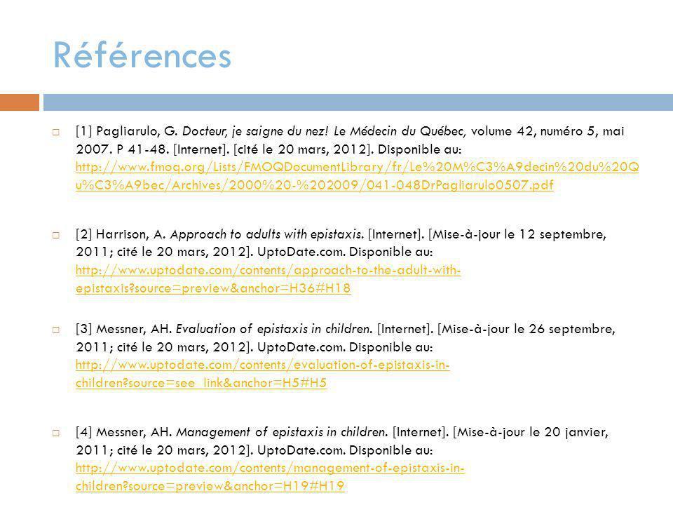 Références [1] Pagliarulo, G. Docteur, je saigne du nez! Le Médecin du Québec, volume 42, numéro 5, mai 2007. P 41-48. [Internet]. [cité le 20 mars, 2