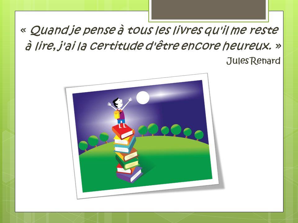 « Quand je pense à tous les livres qu'il me reste à lire, j'ai la certitude d'être encore heureux. » Jules Renard