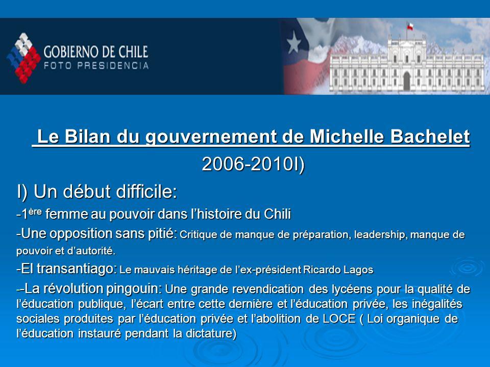 Le Bilan du gouvernement de Michelle Bachelet Le Bilan du gouvernement de Michelle Bachelet 2006-2010I) 2006-2010I) I) Un début difficile: -1 ère femme au pouvoir dans lhistoire du Chili -Une opposition sans pitié: Critique de manque de préparation, leadership, manque de pouvoir et dautorité.