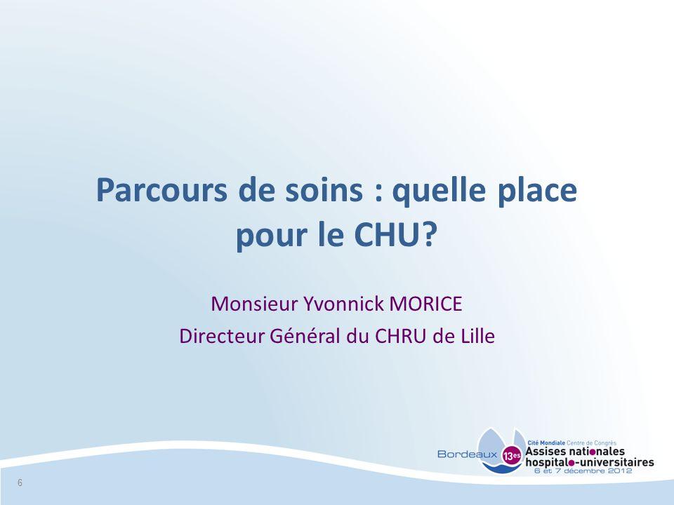 Parcours de soins : quelle place pour le CHU? Monsieur Yvonnick MORICE Directeur Général du CHRU de Lille 6