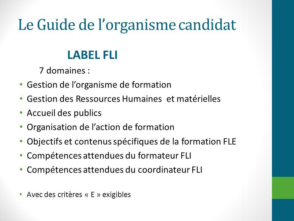 Le Guide de lorganisme candidat LABEL FLI 7 domaines : Gestion de lorganisme de formation Gestion des Ressources Humaines et matérielles Accueil des p
