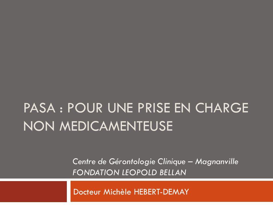 PASA : POUR UNE PRISE EN CHARGE NON MEDICAMENTEUSE Docteur Michèle HEBERT-DEMAY Centre de Gérontologie Clinique – Magnanville FONDATION LEOPOLD BELLAN