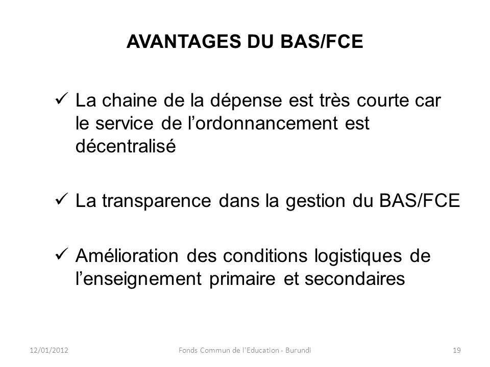 AVANTAGES DU BAS/FCE La chaine de la dépense est très courte car le service de lordonnancement est décentralisé La transparence dans la gestion du BAS