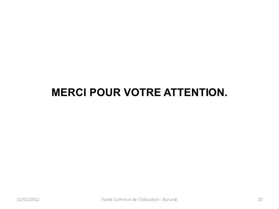 MERCI POUR VOTRE ATTENTION. 12/01/201223Fonds Commun de l'Education - Burundi