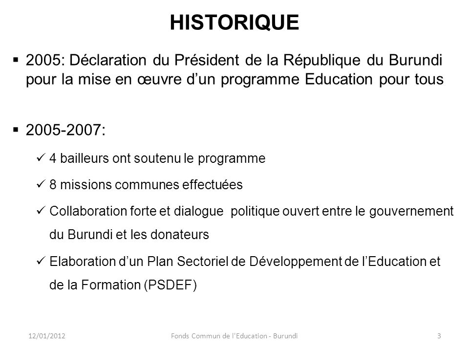 HISTORIQUE (suite) Création du « Cadre Partenarial pour lAppui au PSDEF »: un mécanisme pour soutenir ce plan de manière harmonisée Création du « Fonds Commun de lEducation »: quatre partenaires bilatéraux (Belgique, France, Luxembourg et Royaume-Uni) 12/01/20124Fonds Commun de l Education - Burundi