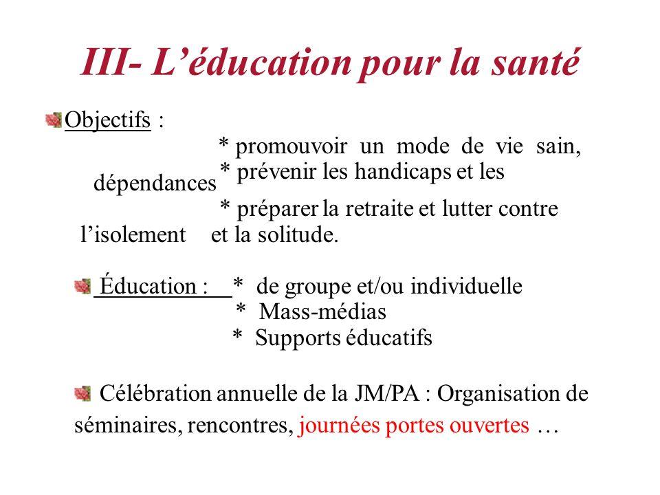 III- Léducation pour la santé Objectifs : * promouvoir un mode de vie sain, * prévenir les handicaps et les dépendances * préparer la retraite et lutter contre lisolement et la solitude.