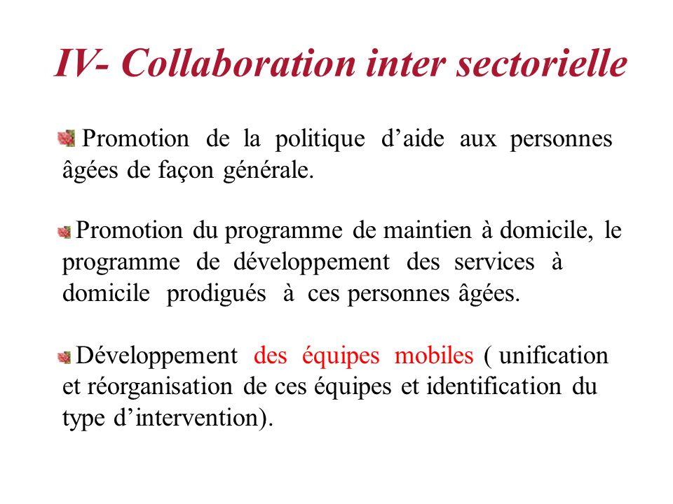 IV- Collaboration inter sectorielle Promotion de la politique daide aux personnes âgées de façon générale. Promotion du programme de maintien à domici
