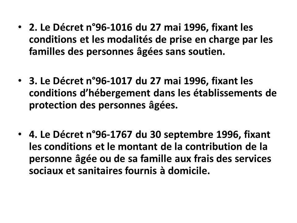 2. Le Décret n°96-1016 du 27 mai 1996, fixant les conditions et les modalités de prise en charge par les familles des personnes âgées sans soutien. 3.