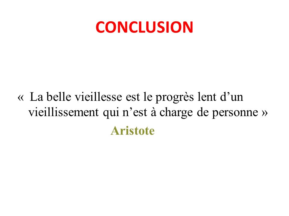 CONCLUSION « La belle vieillesse est le progrès lent dun vieillissement qui nest à charge de personne » Aristote